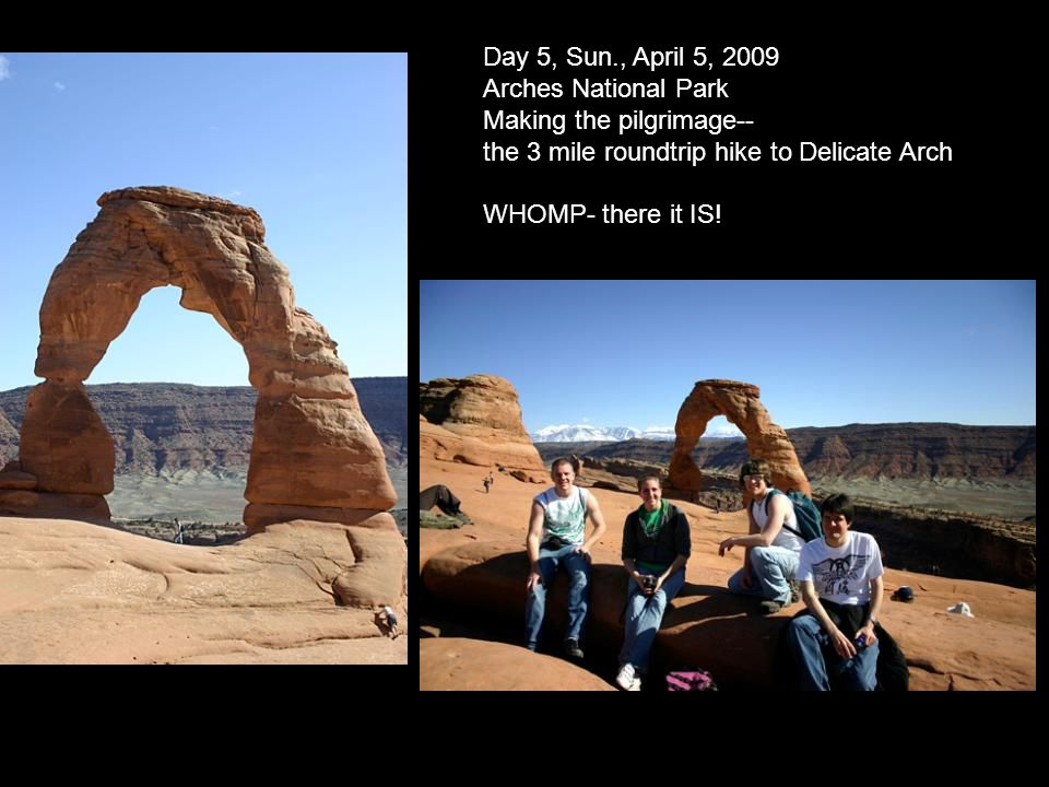 Day 5, Sun., April 5, 2009 Arches National Park Making the pilgrimage-- the 3 mile roundtrip hike to Delicate Arch WHOMP- there it IS!