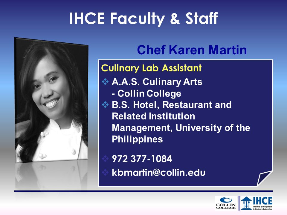 Chef Karen Martin Culinary Lab Assistant A.A.S. Culinary Arts - Collin College B.S. Hotel, Restaurant and Related Institution Management, University o