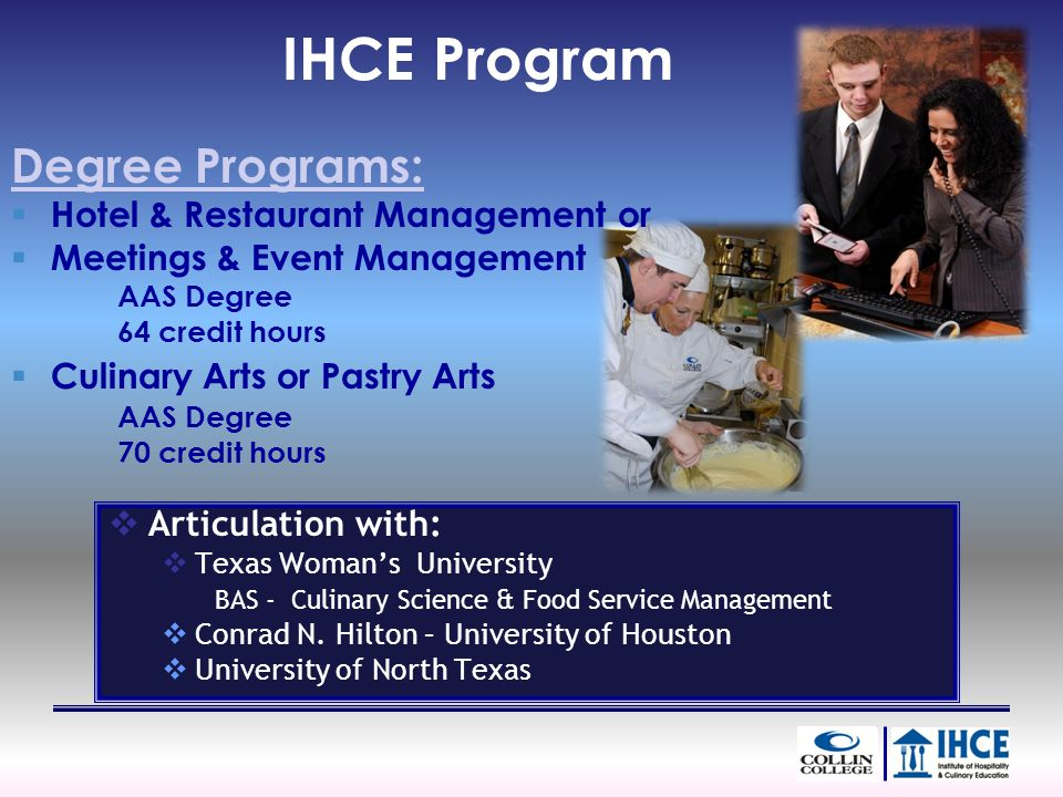 IHCE Program Degree Programs: Hotel & Restaurant Management or Meetings & Event Management AAS Degree 64 credit hours Culinary Arts or Pastry Arts AAS Degree 70 credit hours Articulation with: Texas Womans University BAS - Culinary Science & Food Service Management Conrad N.