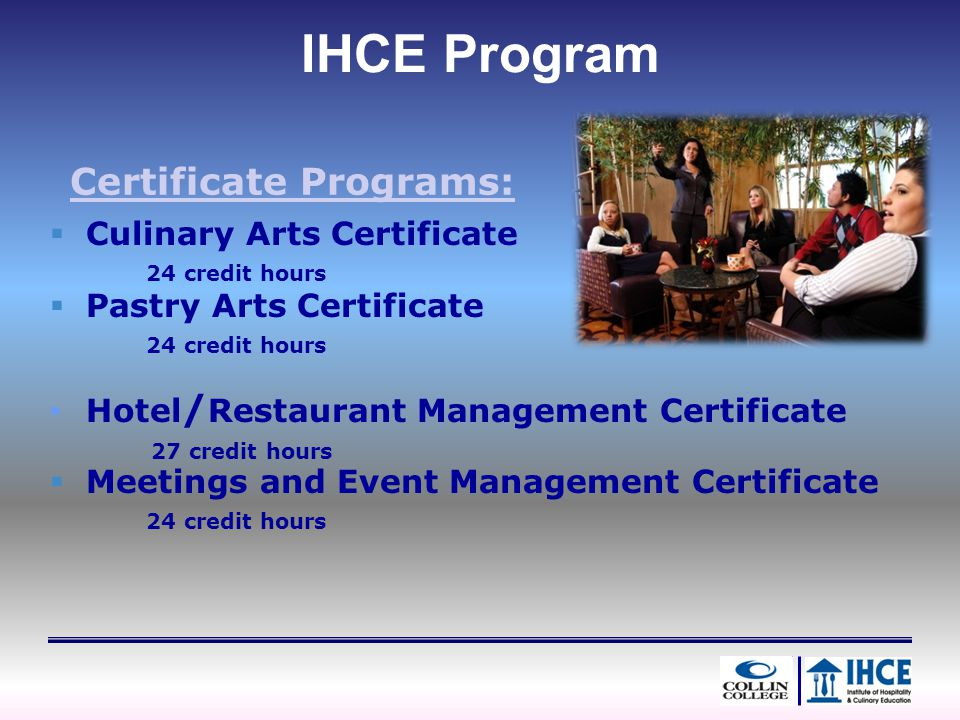 Certificate Programs: Culinary Arts Certificate 24 credit hours IHCE Program Pastry Arts Certificate 24 credit hours Hotel / Restaurant Management Cer
