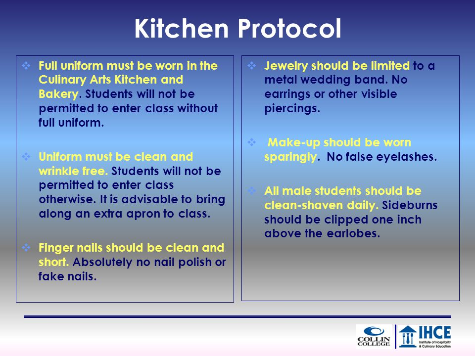 Kitchen Protocol Full uniform must be worn in the Culinary Arts Kitchen and Bakery.