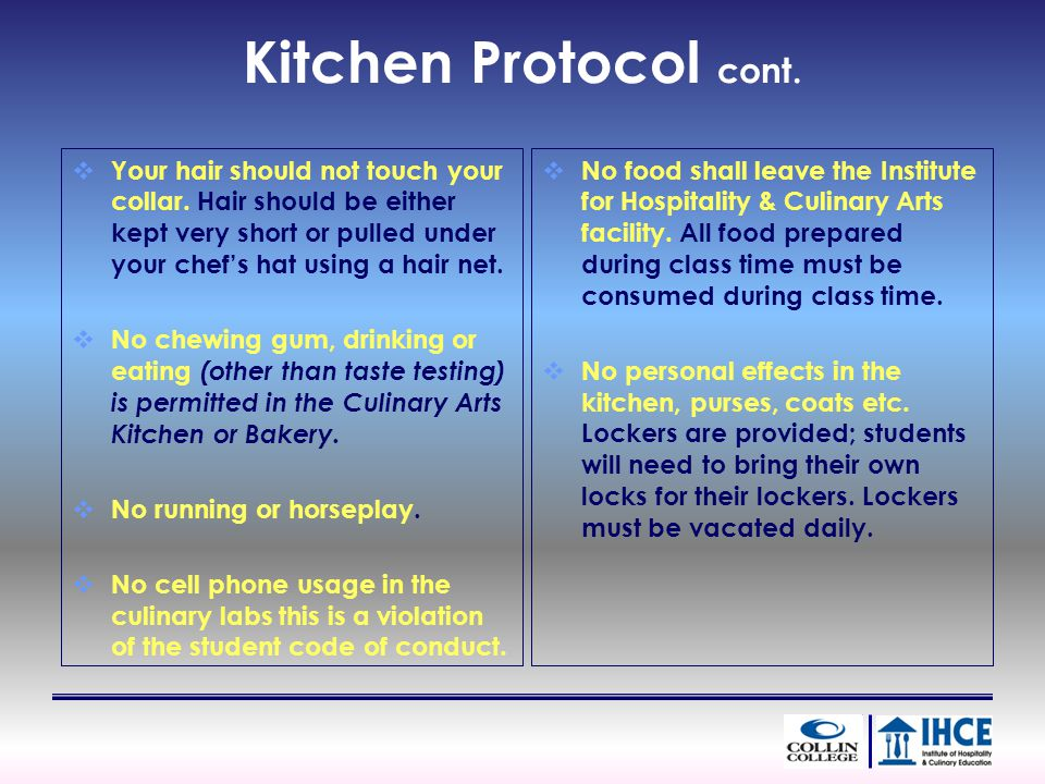 Kitchen Protocol cont. Your hair should not touch your collar. Hair should be either kept very short or pulled under your chefs hat using a hair net.