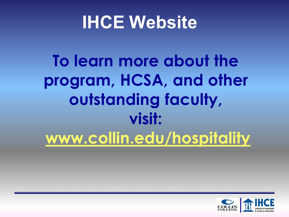 To learn more about the program, HCSA, and other outstanding faculty, visit: www.collin.edu/hospitality IHCE Website
