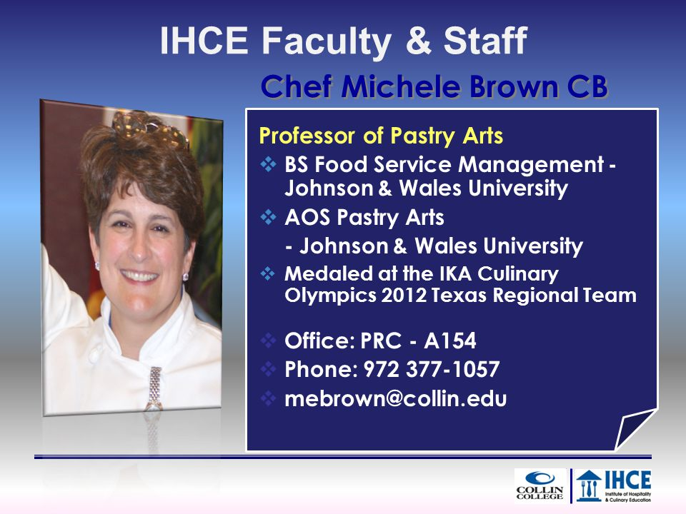 Chef Michele Brown CB Professor of Pastry Arts BS Food Service Management - Johnson & Wales University AOS Pastry Arts - Johnson & Wales University Me