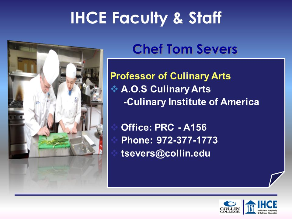 Professor of Culinary Arts A.O.S Culinary Arts -Culinary Institute of America Office: PRC - A156 Phone: 972-377-1773 tsevers@collin.edu IHCE Faculty &