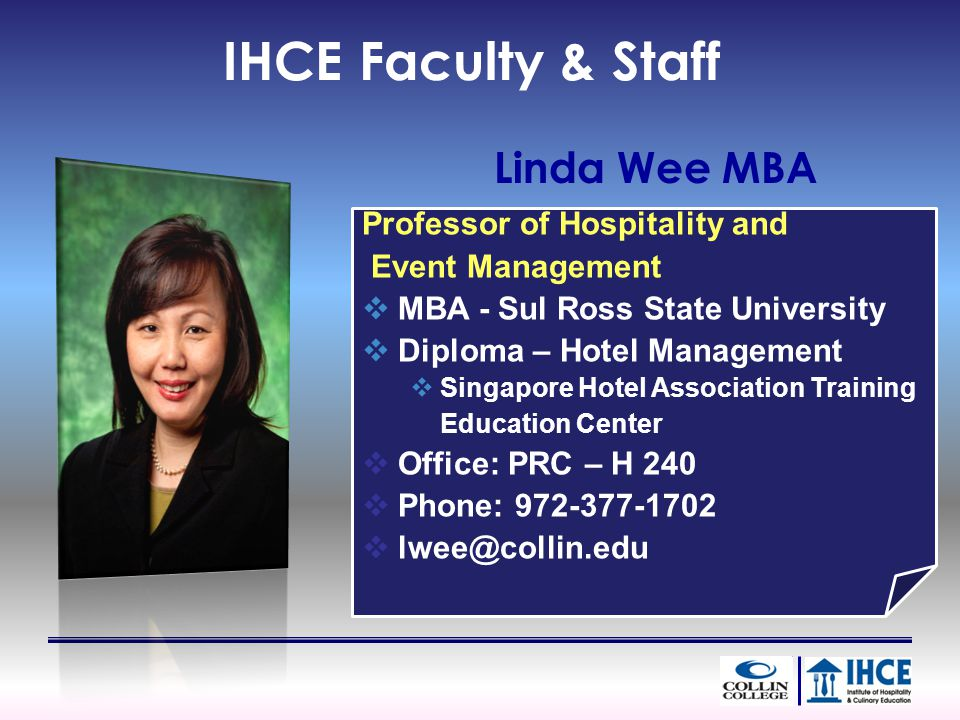 IHCE Faculty & Staff Linda Wee MBA Professor of Hospitality and Event Management MBA - Sul Ross State University Diploma – Hotel Management Singapore