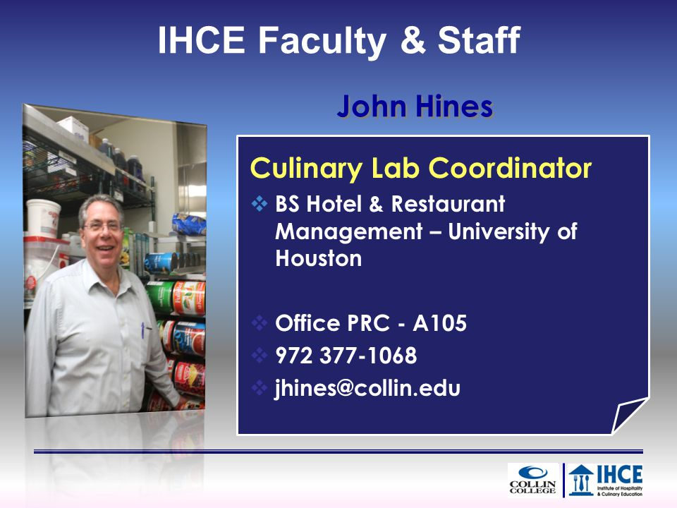 John Hines Culinary Lab Coordinator BS Hotel & Restaurant Management – University of Houston Office PRC - A105 972 377-1068 jhines@collin.edu IHCE Faculty & Staff