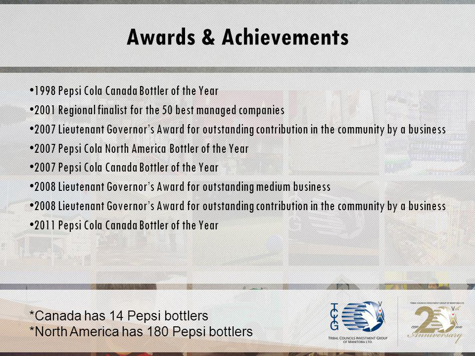 Awards & Achievements 1998 Pepsi Cola Canada Bottler of the Year 2001 Regional finalist for the 50 best managed companies 2007 Lieutenant Governors Award for outstanding contribution in the community by a business 2007 Pepsi Cola North America Bottler of the Year 2007 Pepsi Cola Canada Bottler of the Year 2008 Lieutenant Governors Award for outstanding medium business 2008 Lieutenant Governors Award for outstanding contribution in the community by a business 2011 Pepsi Cola Canada Bottler of the Year *Canada has 14 Pepsi bottlers *North America has 180 Pepsi bottlers