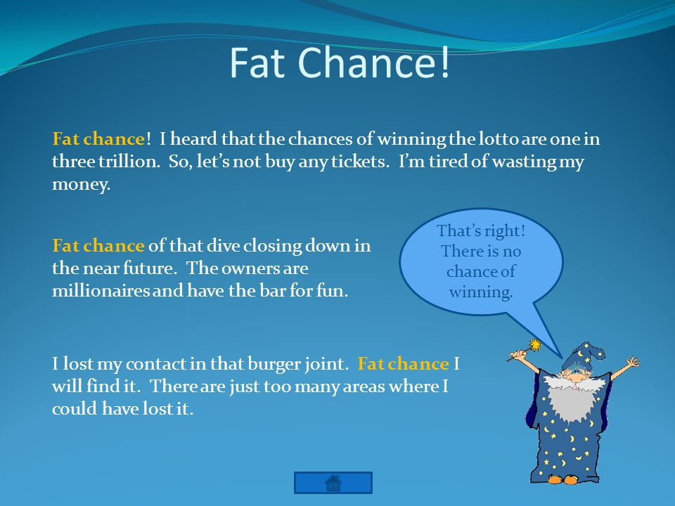 Fat Chance. Thats right. There is no chance of winning.