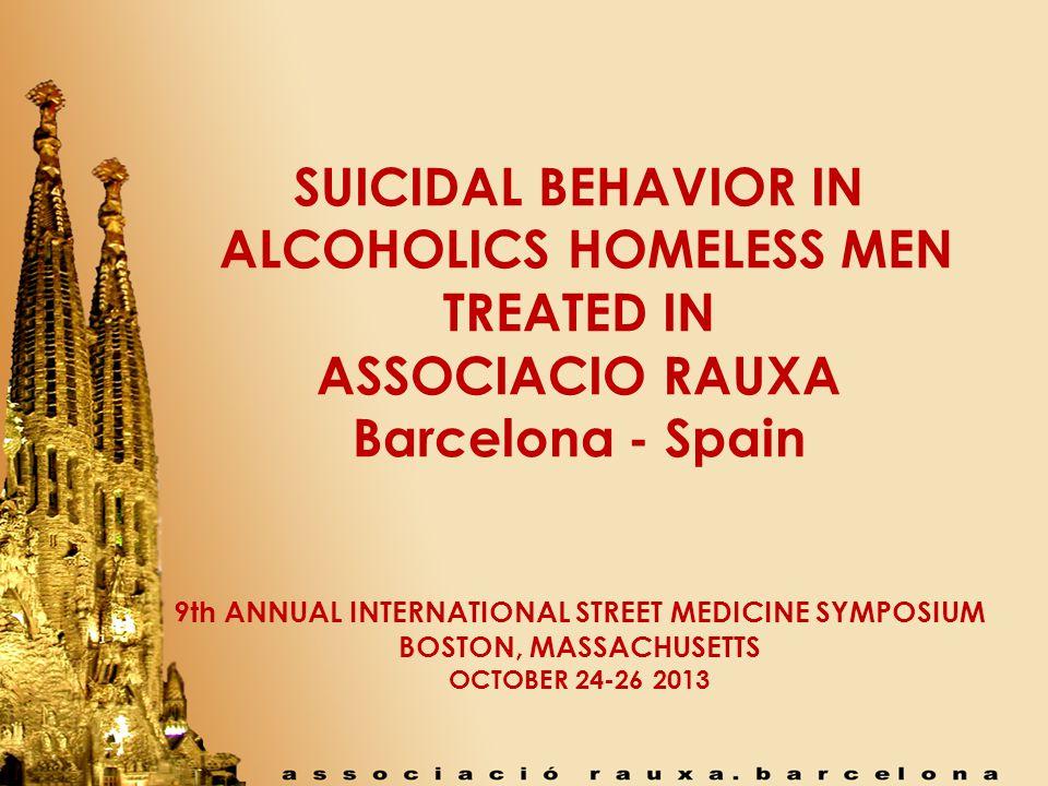 SUICIDAL BEHAVIOR IN ALCOHOLICS HOMELESS MEN TREATED IN ASSOCIACIO RAUXA Barcelona - Spain 9th ANNUAL INTERNATIONAL STREET MEDICINE SYMPOSIUM BOSTON, MASSACHUSETTS OCTOBER 24-26 2013