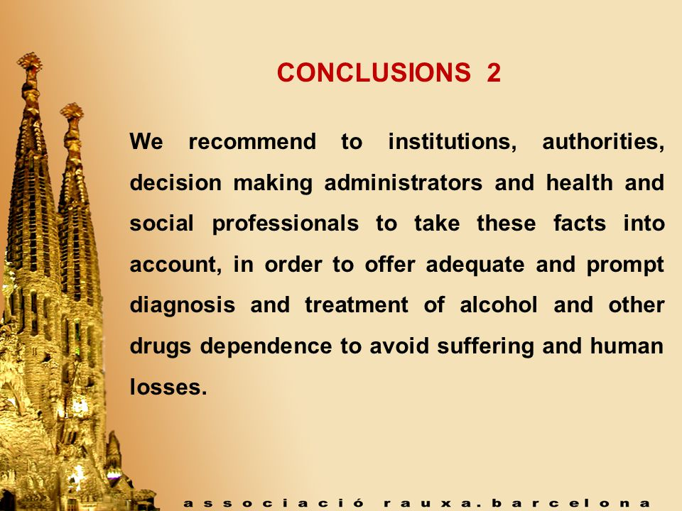 CONCLUSIONS 2 We recommend to institutions, authorities, decision making administrators and health and social professionals to take these facts into account, in order to offer adequate and prompt diagnosis and treatment of alcohol and other drugs dependence to avoid suffering and human losses.