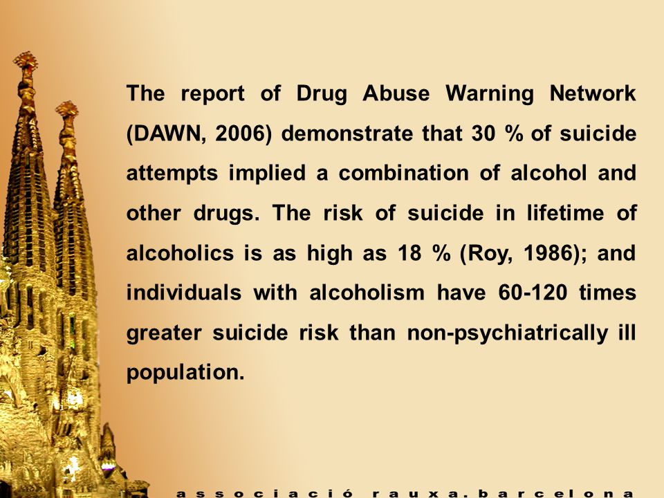 The report of Drug Abuse Warning Network (DAWN, 2006) demonstrate that 30 % of suicide attempts implied a combination of alcohol and other drugs.
