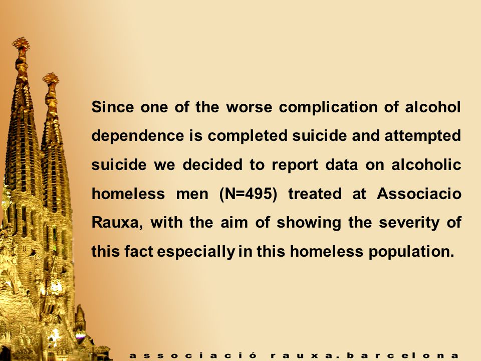 Since one of the worse complication of alcohol dependence is completed suicide and attempted suicide we decided to report data on alcoholic homeless men (N=495) treated at Associacio Rauxa, with the aim of showing the severity of this fact especially in this homeless population.