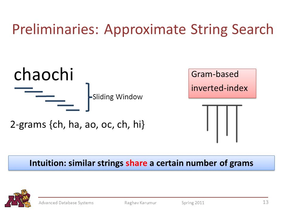 Preliminaries: Approximate String Search chaochi 2-grams {ch, ha, ao, oc, ch, hi} Intuition: similar strings share a certain number of grams Sliding Window Gram-based inverted-index Gram-based inverted-index 13 Advanced Database Systems Raghav Karumur Spring 2011