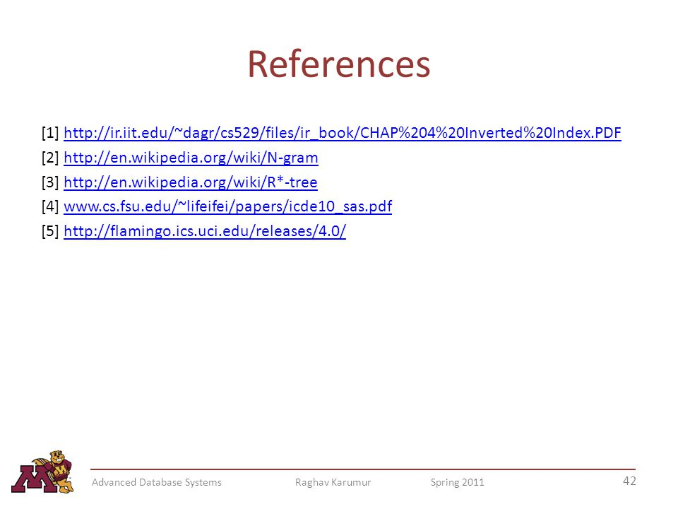 References [1] http://ir.iit.edu/~dagr/cs529/files/ir_book/CHAP%204%20Inverted%20Index.PDFhttp://ir.iit.edu/~dagr/cs529/files/ir_book/CHAP%204%20Inverted%20Index.PDF [2] http://en.wikipedia.org/wiki/N-gramhttp://en.wikipedia.org/wiki/N-gram [3] http://en.wikipedia.org/wiki/R*-treehttp://en.wikipedia.org/wiki/R*-tree [4] www.cs.fsu.edu/~lifeifei/papers/icde10_sas.pdfwww.cs.fsu.edu/~lifeifei/papers/icde10_sas.pdf [5] http://flamingo.ics.uci.edu/releases/4.0/http://flamingo.ics.uci.edu/releases/4.0/ 42 Advanced Database Systems Raghav Karumur Spring 2011