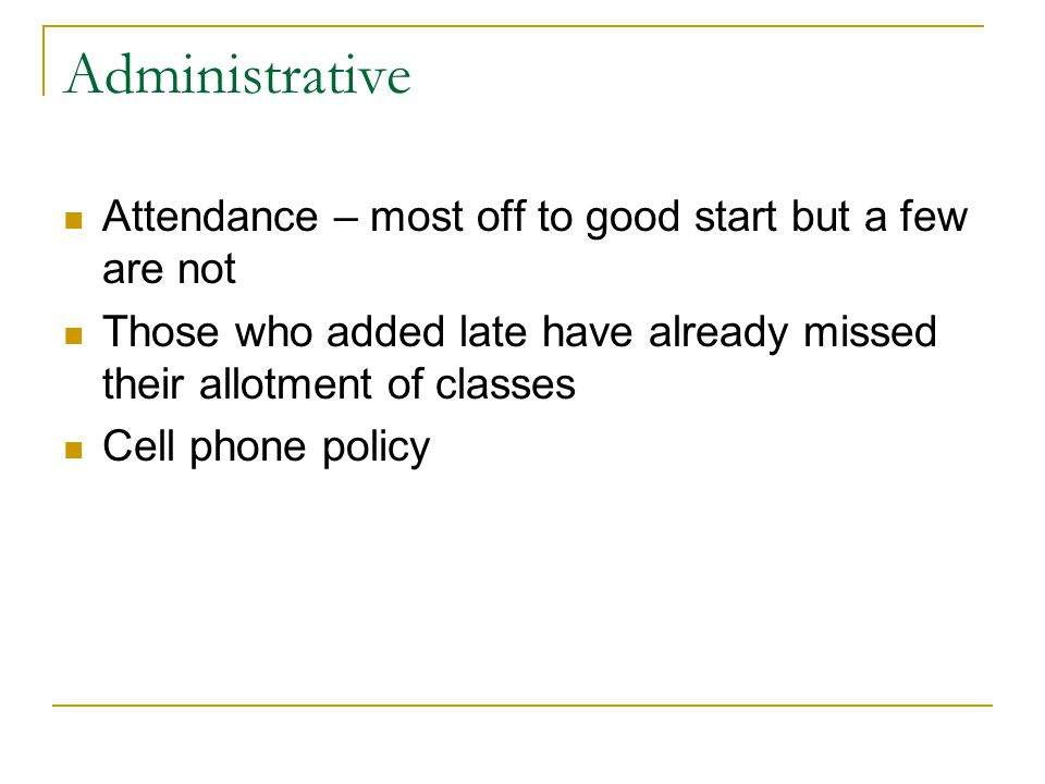 Administrative Attendance – most off to good start but a few are not Those who added late have already missed their allotment of classes Cell phone policy