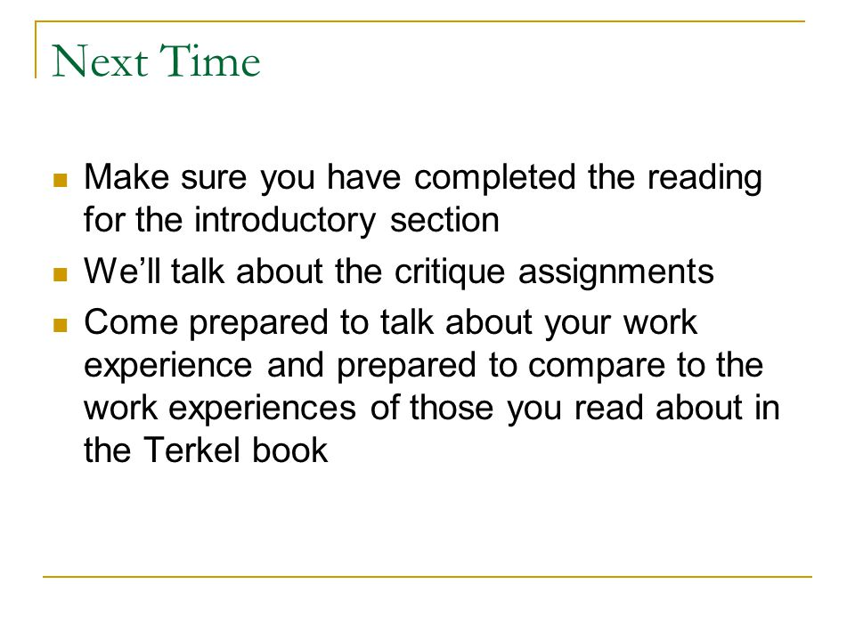Next Time Make sure you have completed the reading for the introductory section Well talk about the critique assignments Come prepared to talk about your work experience and prepared to compare to the work experiences of those you read about in the Terkel book