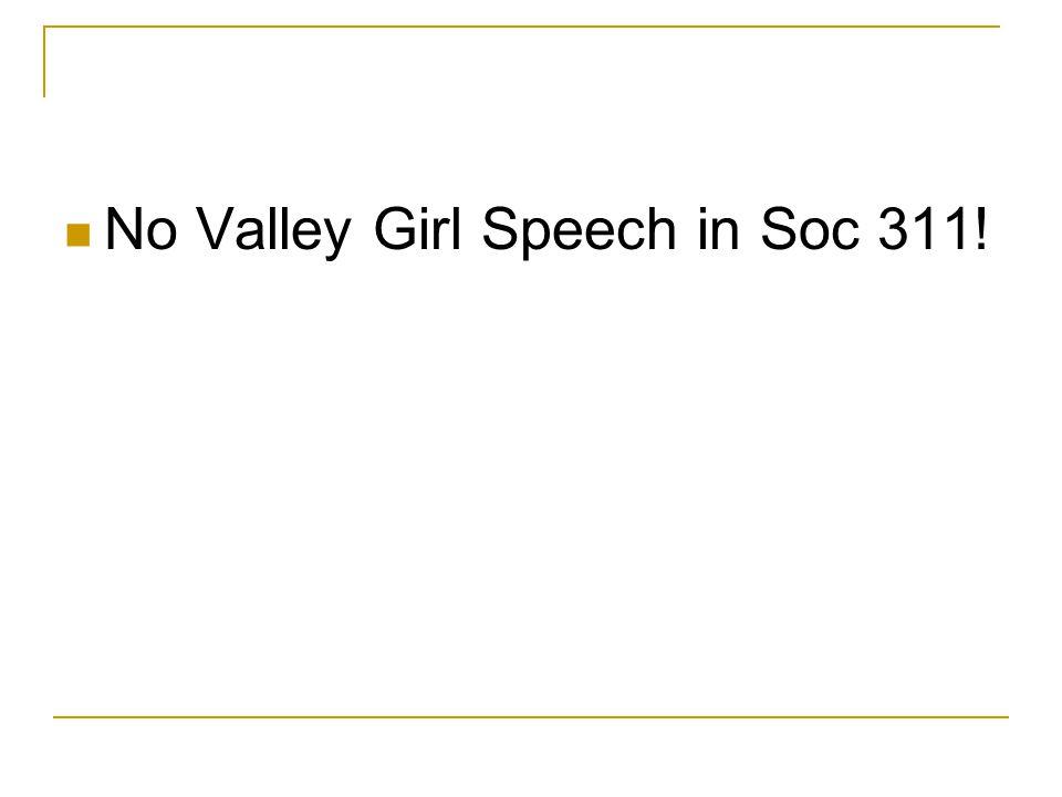 No Valley Girl Speech in Soc 311!