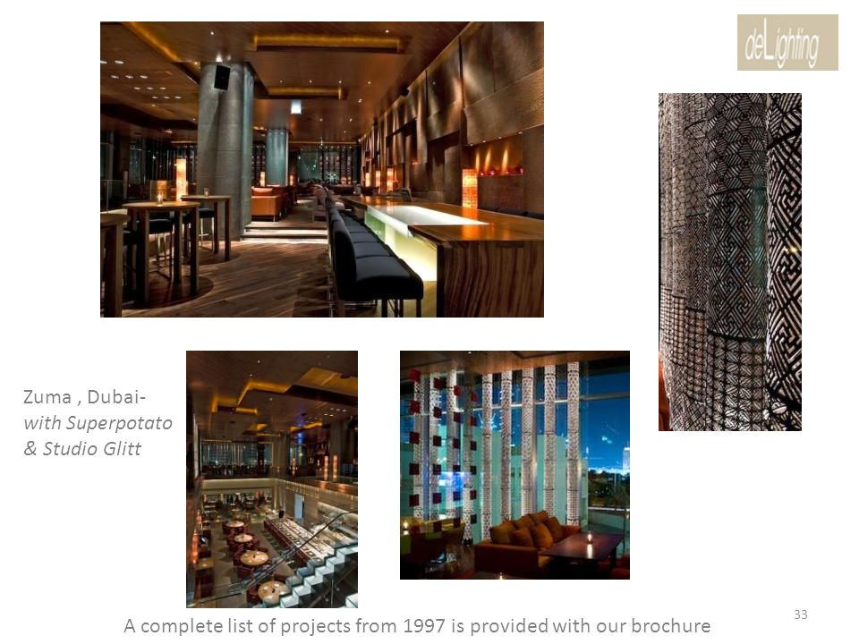Zuma, Dubai- with Superpotato & Studio Glitt A complete list of projects from 1997 is provided with our brochure 33