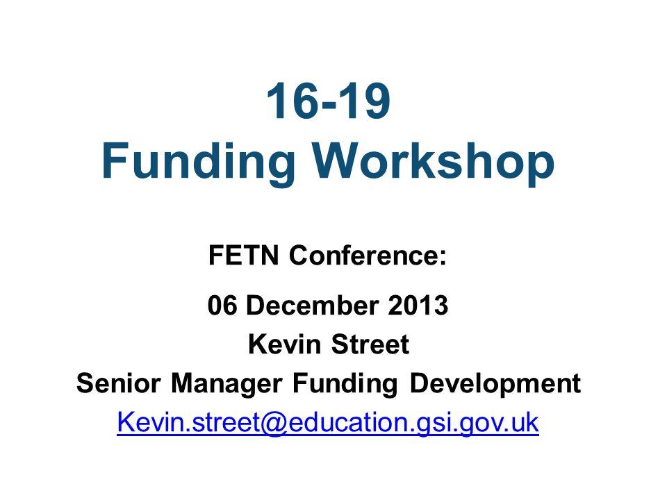 16-19 Funding Workshop FETN Conference: 06 December 2013 Kevin Street Senior Manager Funding Development Kevin.street@education.gsi.gov.uk