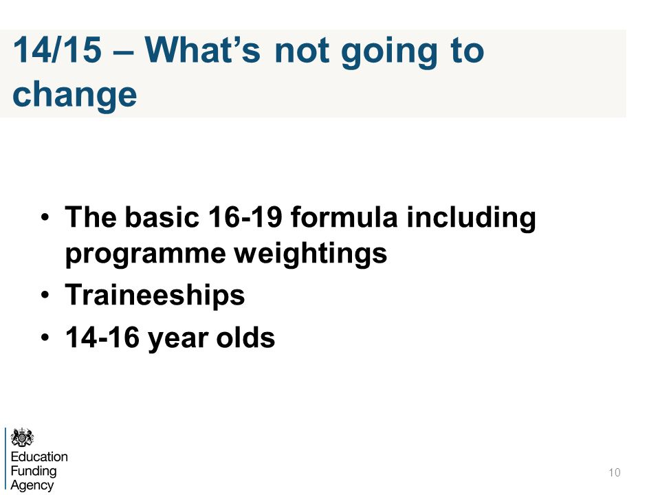The basic 16-19 formula including programme weightings Traineeships 14-16 year olds 10 14/15 – Whats not going to change