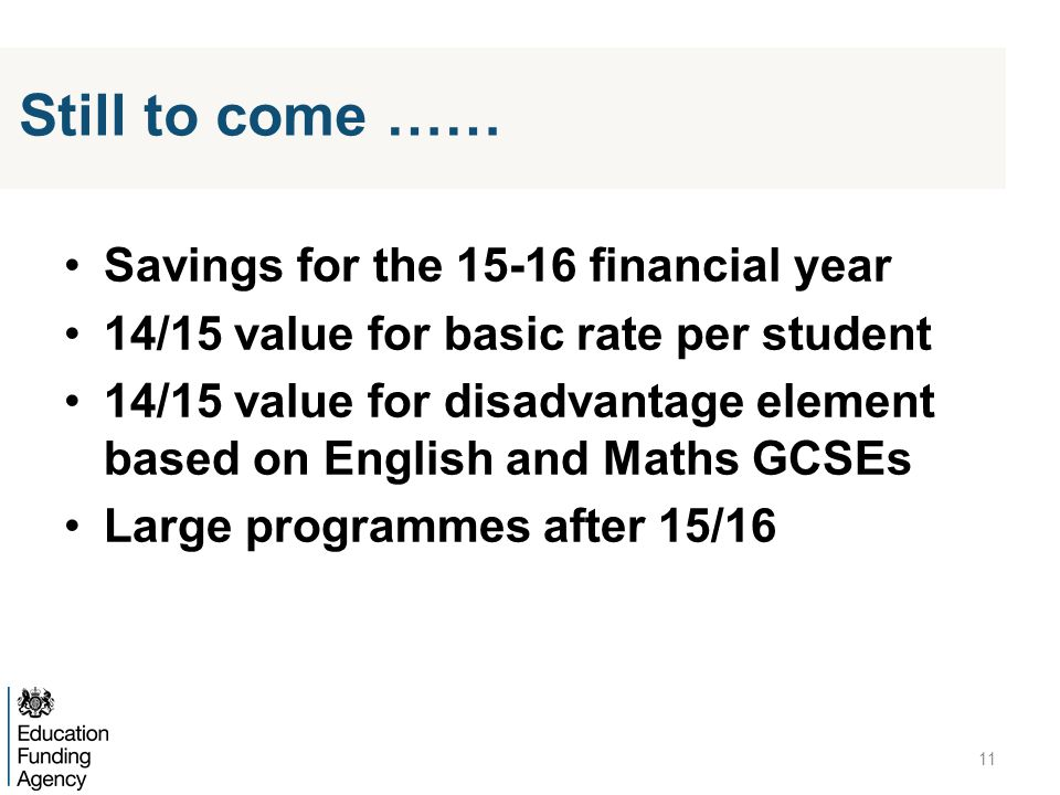 Savings for the 15-16 financial year 14/15 value for basic rate per student 14/15 value for disadvantage element based on English and Maths GCSEs Large programmes after 15/16 11 Still to come ……