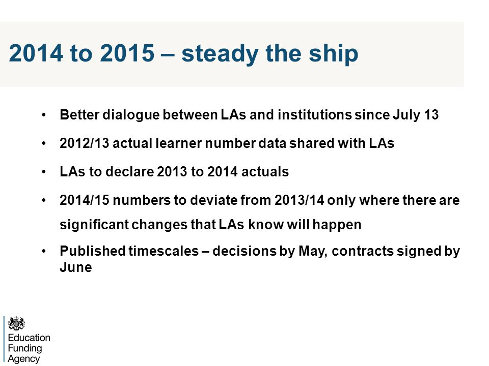 2014 to 2015 – steady the ship Better dialogue between LAs and institutions since July 13 2012/13 actual learner number data shared with LAs LAs to declare 2013 to 2014 actuals 2014/15 numbers to deviate from 2013/14 only where there are significant changes that LAs know will happen Published timescales – decisions by May, contracts signed by June