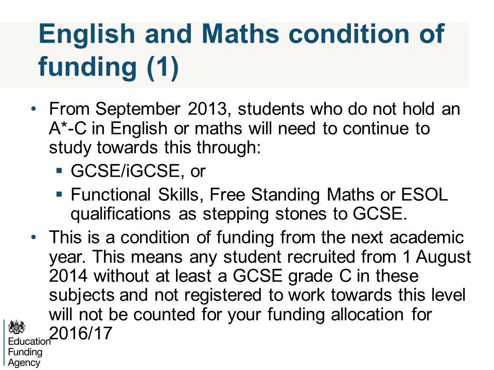 English and Maths condition of funding (2) Students entering post-16 education with a grade D GCSE in English and/or maths will be expected to be enrolled on a GCSE course Students with learning difficulties and/or disabilities (LDD) who are capable of taking and achieving maths and English qualifications should do so, studying to the appropriate level Some students with complex LDD might be better served by other types of English and maths teaching and may be exempt from the funding condition where appropriate – this will depend on the students initial assessment Enrolments in 2014/15 will have a direct impact on funding in 2016/17 allocations