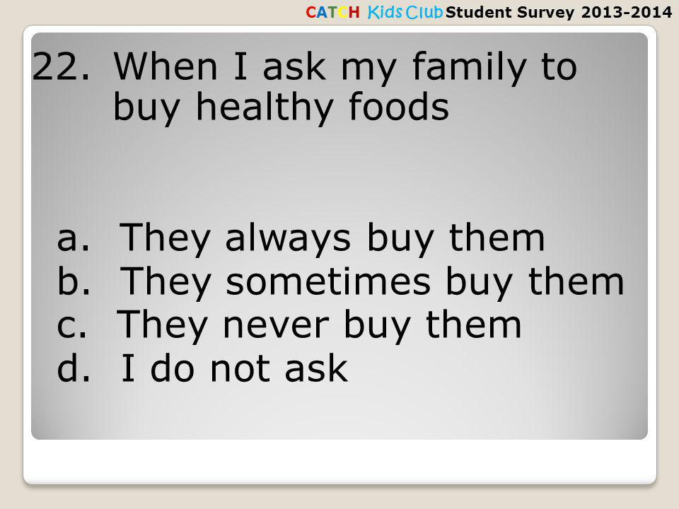 22. When I ask my family to buy healthy foods a. They always buy them b.