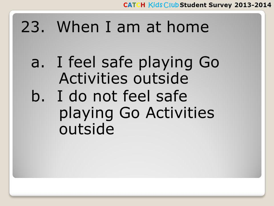 23. When I am at home a. I feel safe playing Go Activities outside b.