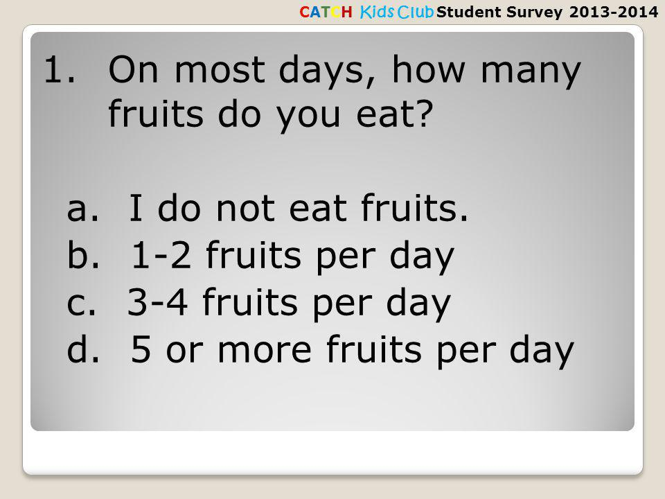 1.On most days, how many fruits do you eat. a. I do not eat fruits.