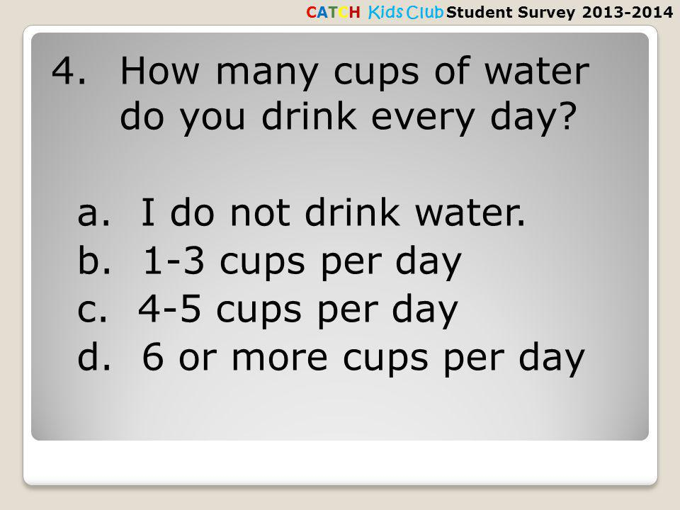 4.How many cups of water do you drink every day. a.