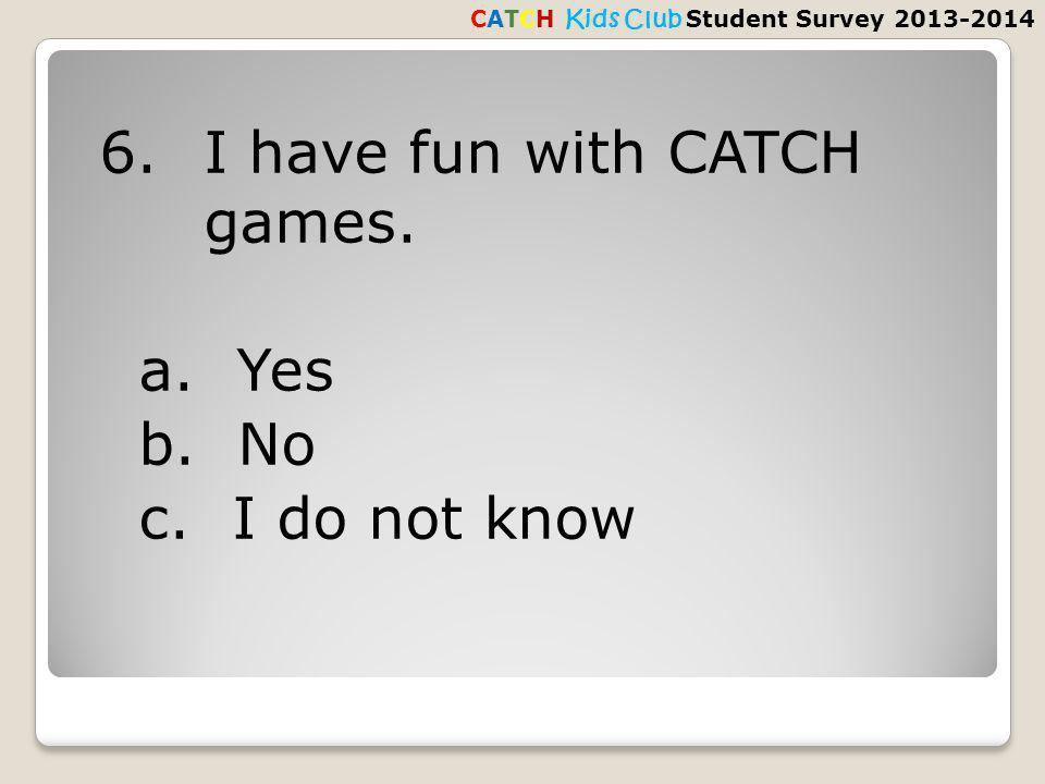 6.I have fun with CATCH games. a. Yes b. No c.