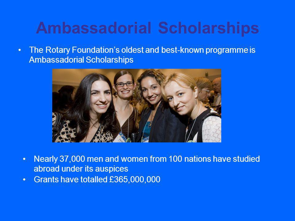 Ambassadorial Scholarships The Rotary Foundations oldest and best-known programme is Ambassadorial Scholarships Nearly 37,000 men and women from 100 nations have studied abroad under its auspices Grants have totalled £365,000,000