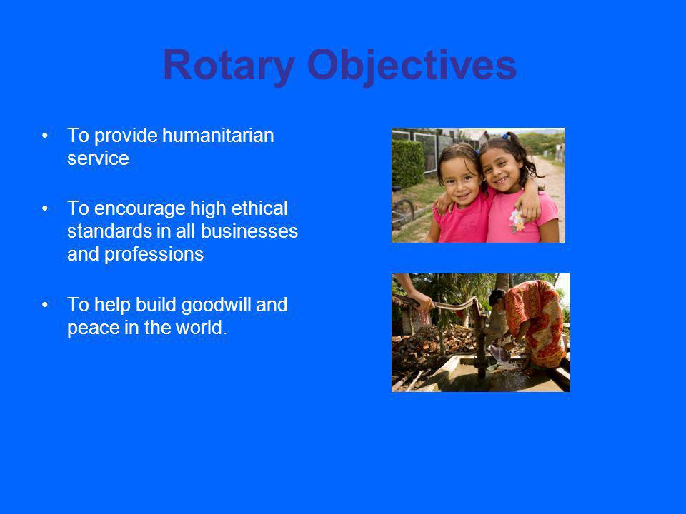 Rotary Objectives To provide humanitarian service To encourage high ethical standards in all businesses and professions To help build goodwill and peace in the world.