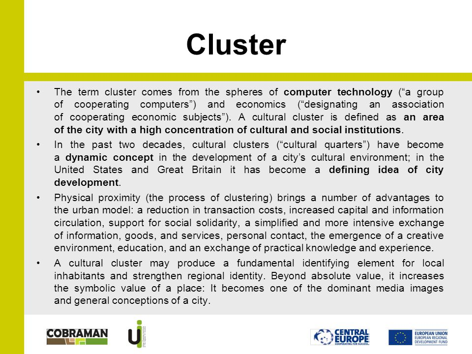 Cluster The term cluster comes from the spheres of computer technology (a group of cooperating computers) and economics (designating an association of cooperating economic subjects).