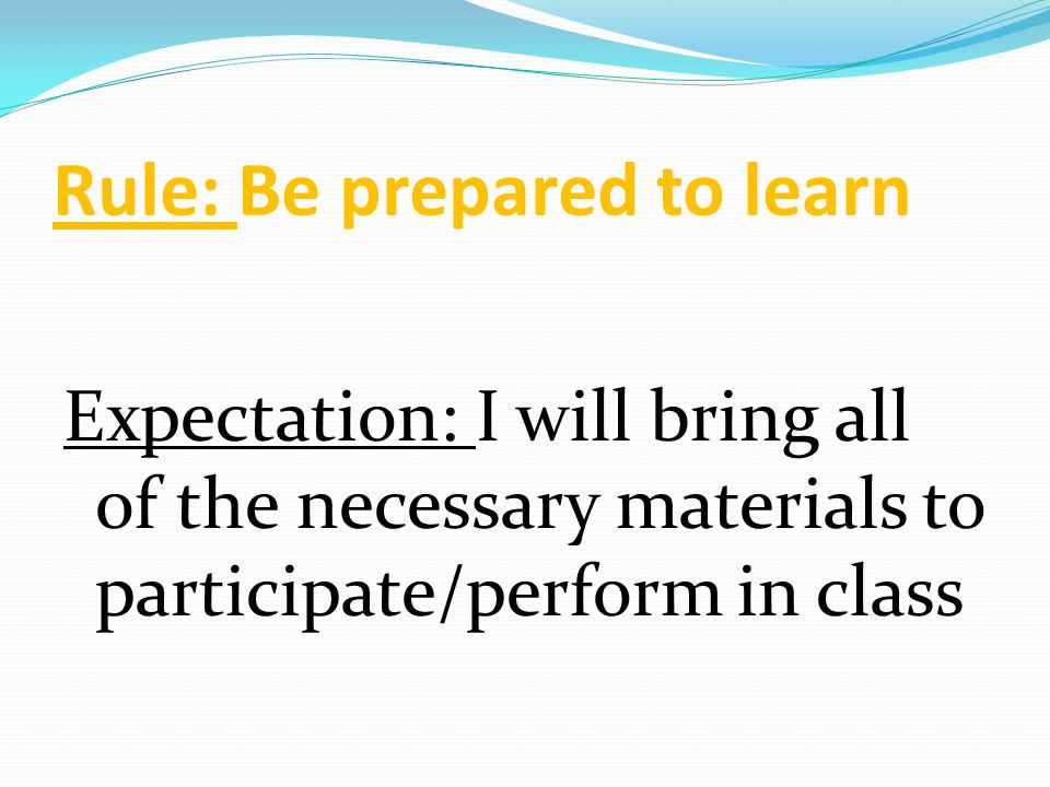 Rule: Be prepared to learn Expectation: I will bring all of the necessary materials to participate/perform in class