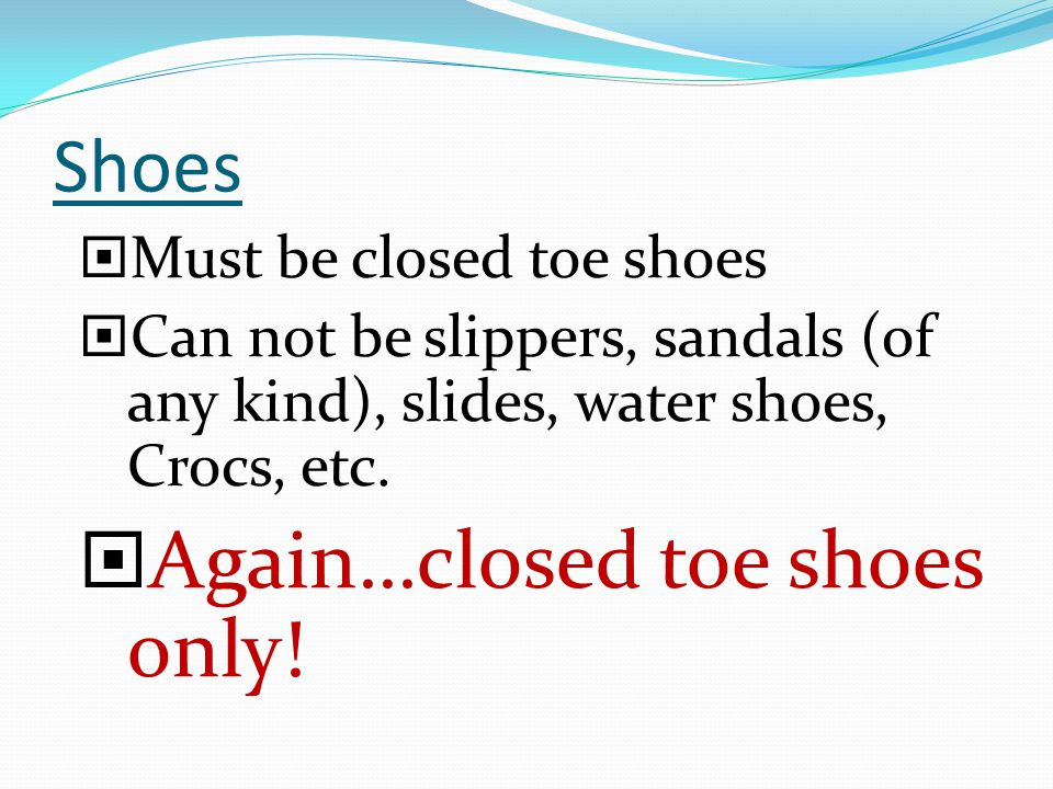 Shoes Must be closed toe shoes Can not be slippers, sandals (of any kind), slides, water shoes, Crocs, etc.