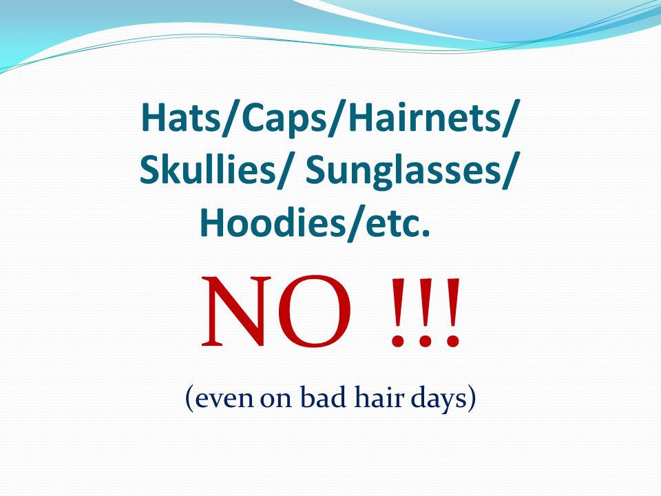Hats/Caps/Hairnets/ Skullies/ Sunglasses/ Hoodies/etc. NO !!! (even on bad hair days)