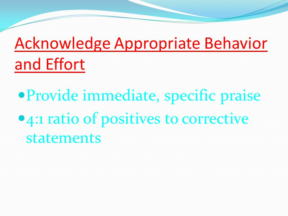 Acknowledge Appropriate Behavior and Effort Provide immediate, specific praise 4:1 ratio of positives to corrective statements