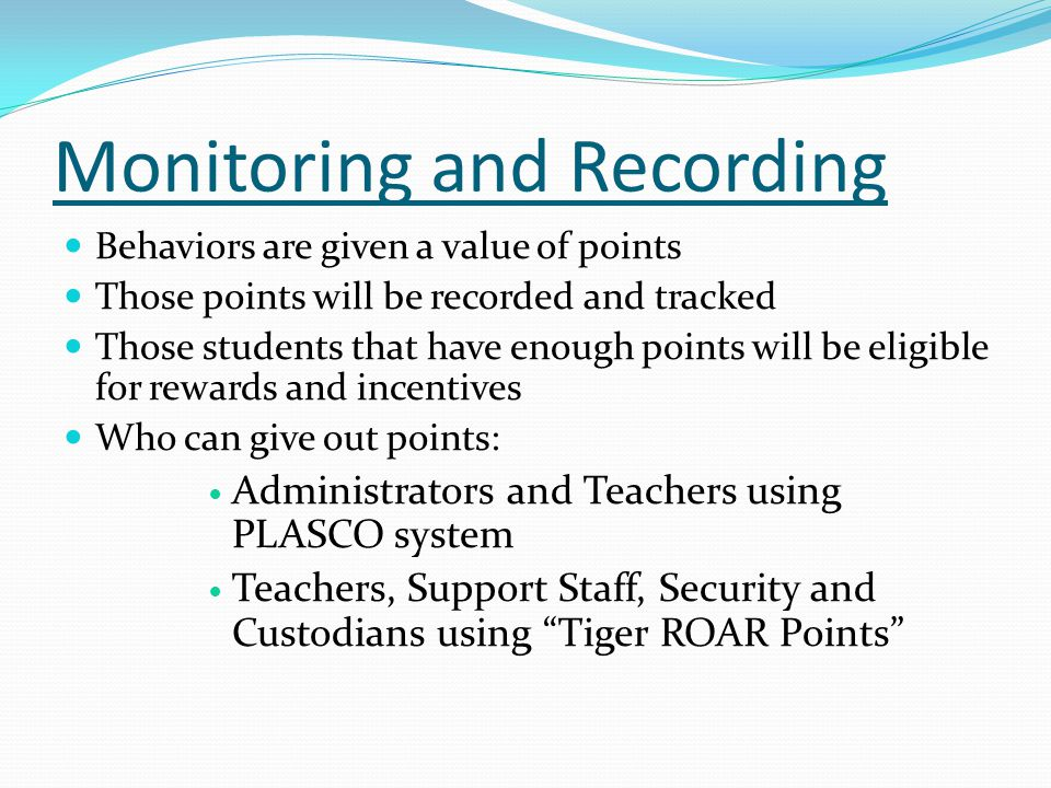 Behaviors are given a value of points Those points will be recorded and tracked Those students that have enough points will be eligible for rewards and incentives Who can give out points: Administrators and Teachers using PLASCO system Teachers, Support Staff, Security and Custodians using Tiger ROAR Points