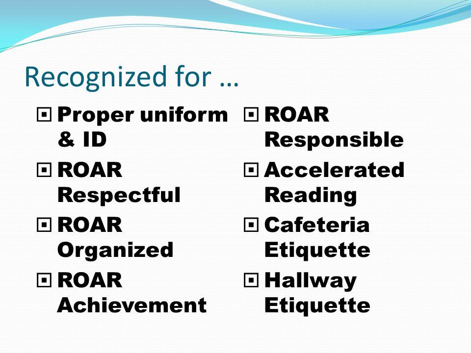 Recognized for … Proper uniform & ID ROAR Respectful ROAR Organized ROAR Achievement ROAR Responsible Accelerated Reading Cafeteria Etiquette Hallway Etiquette