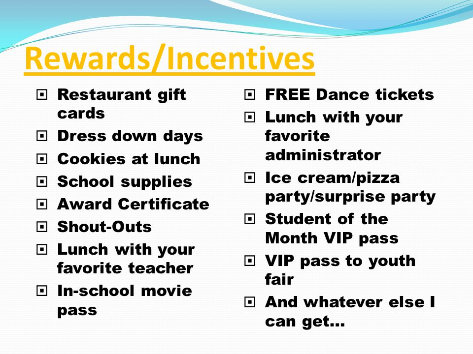 Rewards/Incentives Restaurant gift cards Dress down days Cookies at lunch School supplies Award Certificate Shout-Outs Lunch with your favorite teacher In-school movie pass FREE Dance tickets Lunch with your favorite administrator Ice cream/pizza party/surprise party Student of the Month VIP pass VIP pass to youth fair And whatever else I can get…
