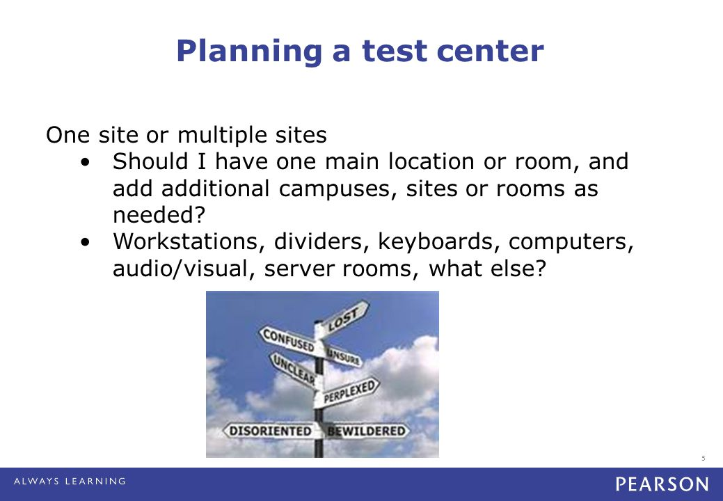 5 Planning a test center One site or multiple sites Should I have one main location or room, and add additional campuses, sites or rooms as needed.