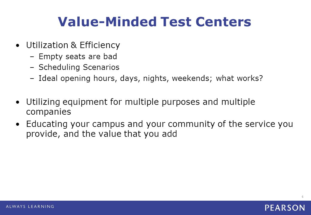 6 Value-Minded Test Centers Utilization & Efficiency –Empty seats are bad –Scheduling Scenarios –Ideal opening hours, days, nights, weekends; what works.