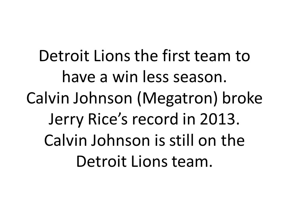 Detroit Lions the first team to have a win less season. Calvin Johnson (Megatron) broke Jerry Rices record in 2013. Calvin Johnson is still on the Det