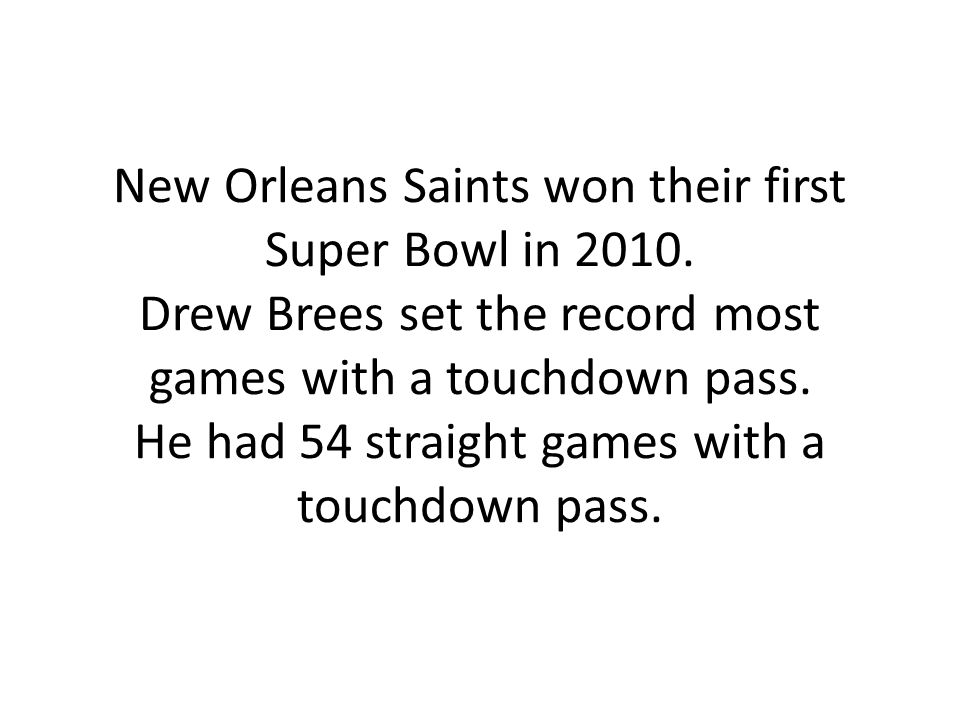 New Orleans Saints won their first Super Bowl in 2010. Drew Brees set the record most games with a touchdown pass. He had 54 straight games with a tou