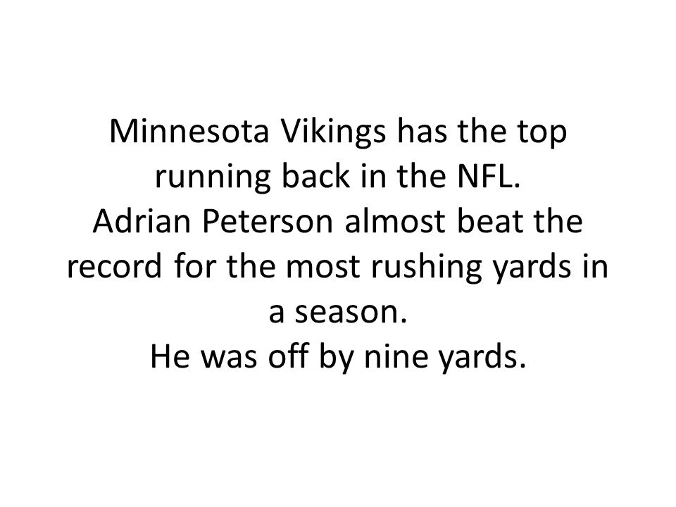 Minnesota Vikings has the top running back in the NFL. Adrian Peterson almost beat the record for the most rushing yards in a season. He was off by ni