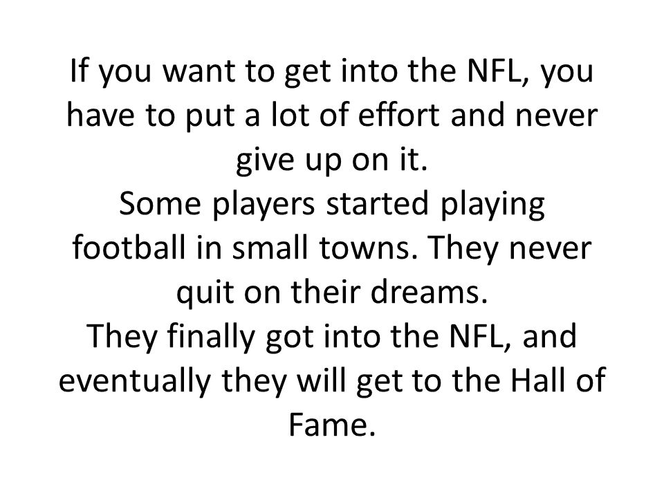 If you want to get into the NFL, you have to put a lot of effort and never give up on it. Some players started playing football in small towns. They n