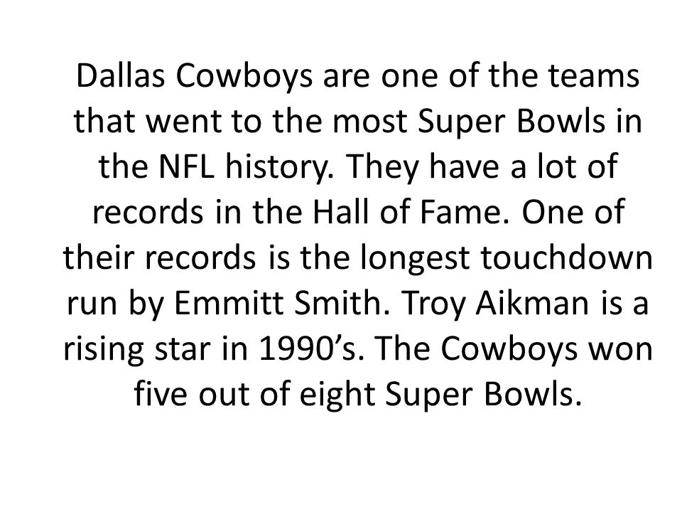 Dallas Cowboys are one of the teams that went to the most Super Bowls in the NFL history. They have a lot of records in the Hall of Fame. One of their